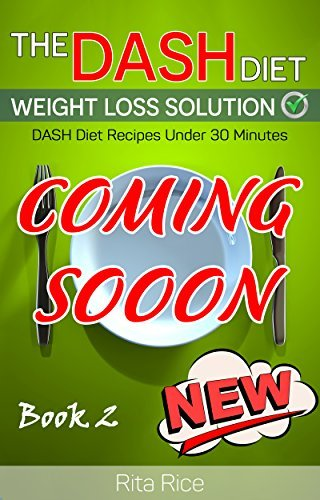 [DASH Diet Book 2] THE DASH DIET WEIGHT LOSS SOLUTION 2017: Balance Blood Pressure; Reduce the Risk of Diabetes, Be Healthy. (60 DASH Diet Recipes Under 30 Minutes)