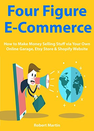 Four Figure Ecommerce: How to Make Money Selling Stuff via Your Own Online Garage, Etsy Store & Shopify Website