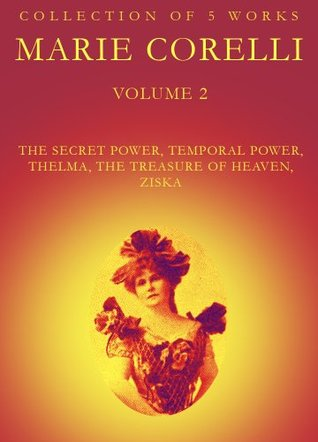 The Works of Marie Corelli Volume 2: The Secret Power, Temporal Power, Thelma, The Treasure Of Heaven, Ziska
