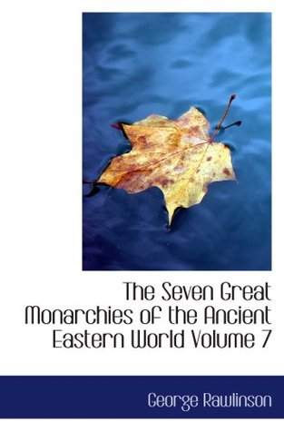 The Seven Great Monarchies of the Ancient Eastern World Volume 7: The Sassanian or New Persian Empire
