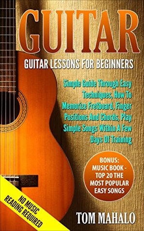 GUITAR:Guitar Lessons For Beginners, Simple Guide Through Easy Techniques, How To Memorize Fretboard, Finger Positions, And Chords, Play Simple Songs Within ... Easy Techniques, Fretboard Book 2)
