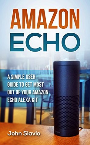 Amazon Echo User Manual: A Simple User Guide to Get the Most out of Your Amazon Alexa Kit (Advanced Technology using Amazon Prime, Web Services, GPS, Kindle ebooks on Amazon Echo Book 1)