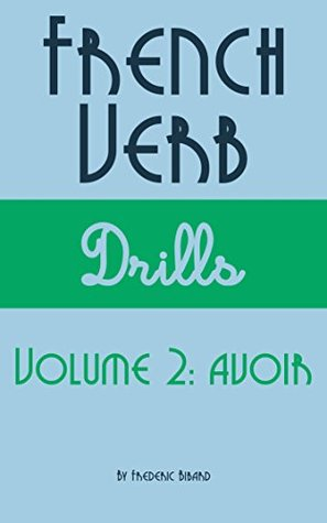 French Verb Drills Featuring the verb avoir: Master the French verb avoir (to have)---with no memorization! (French Verb Conjugation t. 2)