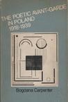The Poetic Avant-Garde in Poland 1918-1939 by Bogdana Carpenter
