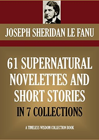 61 Supernatural Novelettes & Short stories: The Complete Seven Short Fiction Collections
