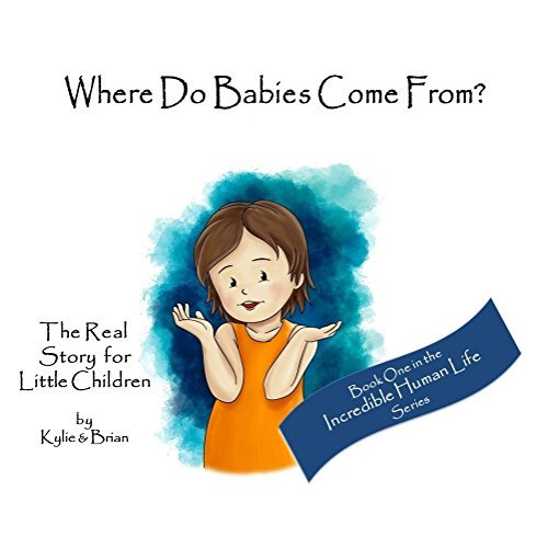 Where Do Babies Come From?: The Real Story for Little Children (Incredible Human Life Book 1)