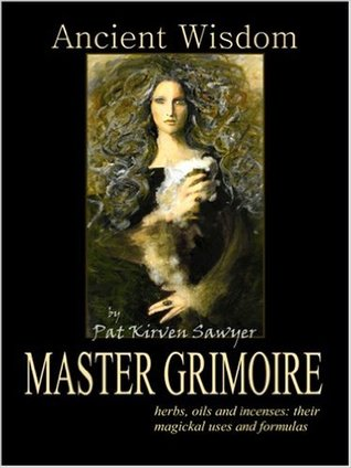 PDF Download Ancient Wisdom: Master Grimoire: Herbs, Oils, and Incenses: Their Magickal Uses and Formulas