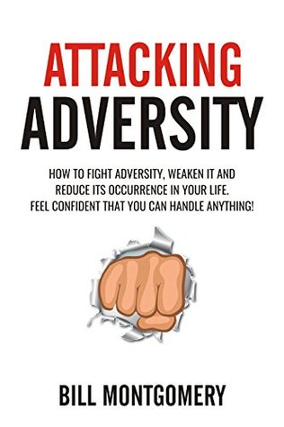 Attacking Adversity: How To Fight Adversity, Weaken It And Reduce Its Occurence In Your Life. Feel Confident That You Can Handle Anything!