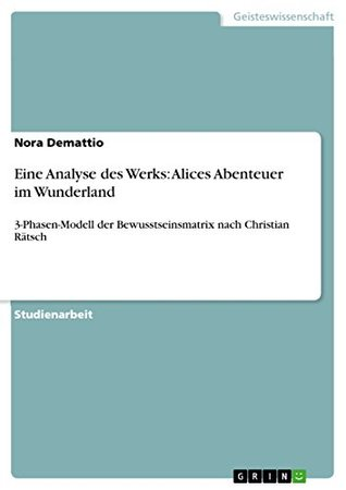 Eine Analyse des Werks: Alices Abenteuer im Wunderland: 3-Phasen-Modell der Bewusstseinsmatrix nach Christian Rätsch