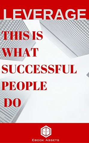 Leverage: This Is What Seccessful People Do: How To Leverage Your Life To Achieve Results Faster And Accomplish More by Ebook Assets