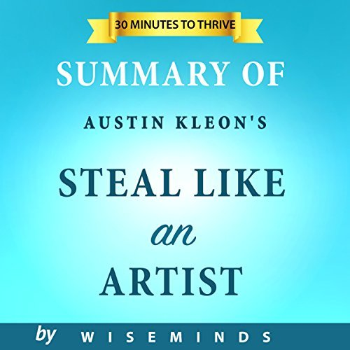 Summary and Analysis Austin Kleon's Steal Like an Artist: 10 Things Nobody Told You About Being Creative