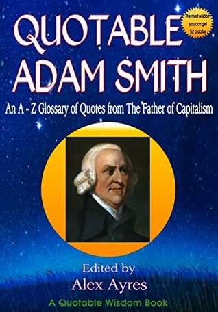 QUOTABLE ADAM SMITH: An A to Z Glossary of Quotes from the Father of Capitalism (Quotable Wisdom Books Book 3)