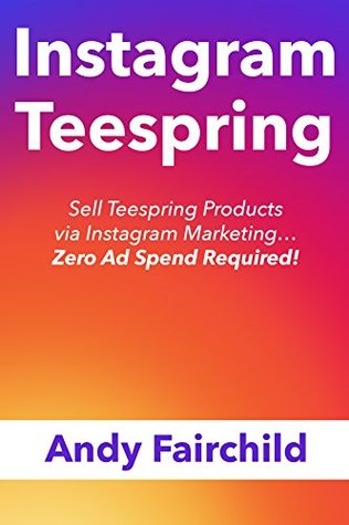 INSTAGRAM TEESPRING: Sell Teespring Products via Instagram Marketing... Zero Ad Spend Required!