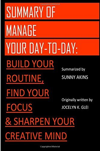 Summary: Manage Your Day-to-Day -: Build Your Routine, Find Your Focus, and Sharpen Your Creative Mind (The 99U Book Series)