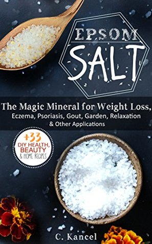 Epsom Salt: The Magic Mineral for Weight Loss, Eczema, Psoriasis, Gout, Garden & Relaxation + The 33 Best Recipes
