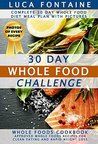 30 Day Whole Food Challenge: Complete 30 Day Whole Food Diet Meal Plan WITH PICTURES; Whole Foods Cookbook - Approved Whole Foods Recipes for Clean Eating and Rapid Weight Loss