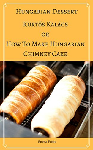 Hungarian Dessert :Kürtős Kalács Or How To Make Hungarian Chimney Cake, Secrets and recipes for the perfect chimney cakes