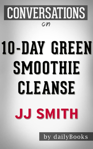 10-Day Green Smoothie Cleanse: by JJ Smith | Conversation Starters