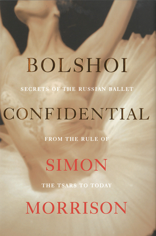 Bolshoi Confidential: Secrets of the Russian Ballet from the Rule of the Tsars to Today