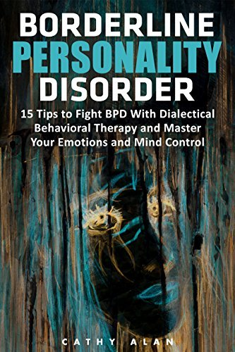Borderline Personality Disorder: 15 Tips to Fight BPD With Dialectical Behavioral Therapy and Master Your Emotions and Mind Control (borderline personality disorder, bpd, bpd books)