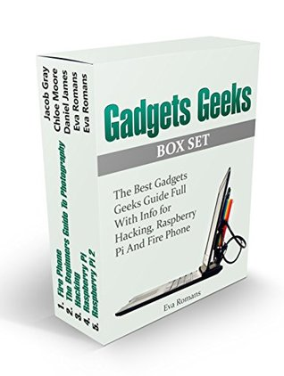 Gadgets Geeks Box Set: The Best Gadgets Geeks Guide Full With Info for Hacking, Raspberry Pi And Fire Phone