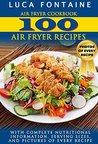 Air Fryer Cookbook: 100 Air Fryer Recipes with Complete Nutritional Information, Serving Sizes, and Pictures of Every Recipe