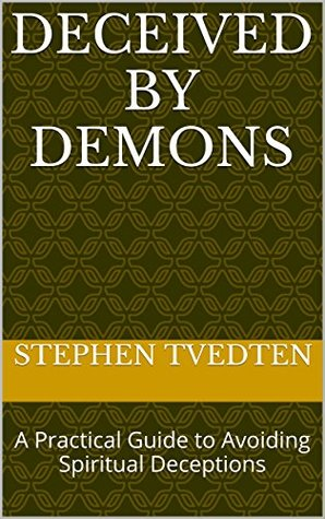 Deceived by Demons: A Practical Guide to Avoiding Spiritual Deceptions