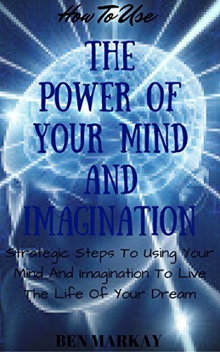 How To Use The Power Of Your Mind And Imagination: Strategic Steps To Using Your Mind And Imagination To Live The Life Of Your Dream.