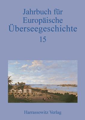 Jahrbuch Fur Europaische Uberseegeschichte 15 (2015)