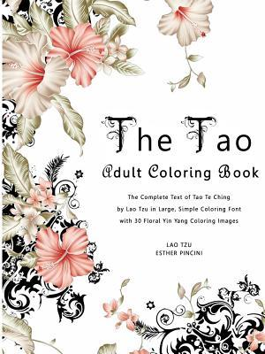 The Tao Adult Coloring Book: The Complete Text of Tao Te Ching by Lao Tzu in Large, Simple Coloring Font with 30 Floral Yin Yang Coloring Images