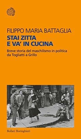 Stai zitta e va' in cucina: Breve storia del maschilismo in politica da Togliatti a Grillo