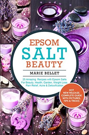 Epsom Salt Beauty: 25 Amazing Recipes with Epsom Salts For Beauty, Health, Garden, Weight Loss, Pain Relief, Acne & Detoxification