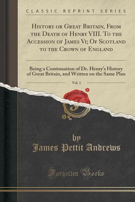History or Great Britain, from the Death of Henry VIII. to the Accession of James VI; Of Scotland to the Crown of England, Vol. 1: Being a Continuation of Dr. Henry's History of Great Britain, and Written on the Same Plan