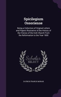 Spicilegium Ossoriense: Being a Collection of Original Letters and Papers Illustrative of the History of the History of the Irish Church from the Reformation to the Year 1800