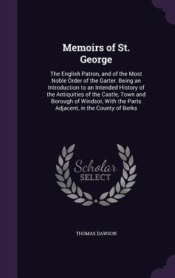 Memoirs of St. George: The English Patron, and of the Most Noble Order of the Garter. Being an Introduction to an Intended History of the Antiquities of the Castle, Town and Borough of Windsor, with the Parts Adjacent, in the County of Berks