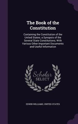 The Book of the Constitution: Containing the Constitution of the United States; A Synopsis of the Several State Constitutions; With Various Other Important Documents and Useful Information