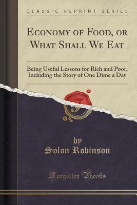 Economy of Food, or What Shall We Eat: Being Useful Lessons for Rich and Poor, Including the Story of One Dime a Day (Classic Reprint)