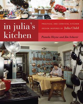 In Julia's Kitchen: Practical and Convivial Kitchen Design Inspired by Julia Child by Pamela Heyne