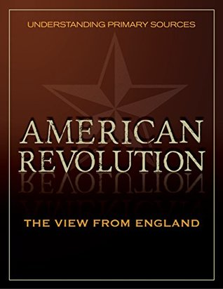 Understanding Primary Sources: American Revolution: The View from England
