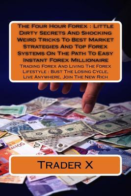 The Four Hour Forex: Little Dirty Secrets And Shocking Weird Tricks To Best Market Strategies And Top Forex Systems On The Path To Easy Instant Forex Millionaire: Trading Forex And Living The Forex Lifestyle: Bust The Losing Cycle, Live Anywhere, Join T
