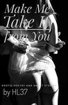 Make Me Take It from You: Erotic Poetry and Short Stories