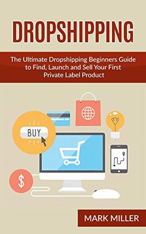 Dropshipping: The Ultimate Dropshipping Beginners Guide to Find, Launch and Sell Your First Private Label Product