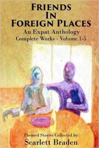 Friends in Foreign Places-The Complete Works: An Expat Anthology, Volumes 1-5
