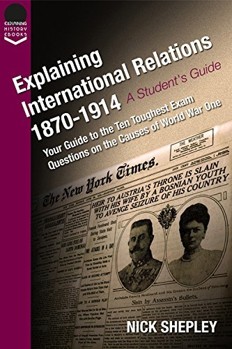Explaining International Relations 1870-1914: Your guide to the ten toughest exam questions on the causes of World War One (Explaining History Book 17)