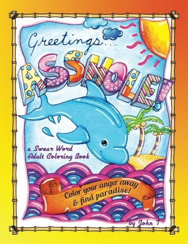 Greetings...Asshole! a Swear Word Adult Coloring Book: Color Your Anger Away & Find Paradise!