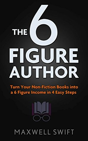 The 6 Figure Author: Turn Your Non-Fiction Books into a 6 Figure Income in 4 Easy Steps