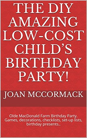 THE DIY AMAZING LOW-COST CHILD'S BIRTHDAY PARTY!: Olde MacDonald Farm Birthday Party. Games, decorations, checklists, set-up lists, birthday presents.. (Parties Series Book 4)