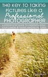 The Key to Taking Pictures Like a Professional Photographer: A step-by-step guide to understanding your camera & creating amazing pictures