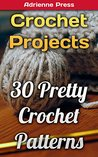 Crochet Projects: 30 Pretty Crochet Patterns