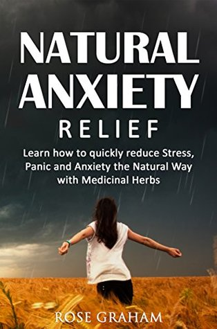 Anxiety Relief: Learn How to Quickly Reduce Stress, Panic and Anxiety the Natural Way with Medicinal Herbs (Anxiety Self Help Books, Anxiety Disorder, Herbal Remedies)